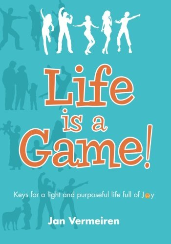 Life is a Game! Keys for a Light and Purposeful Life full of Joy by Jan Vermeiren (2015-01-02)