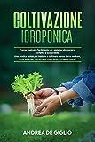 Coltivazione Idroponica: Come costruire facilmente un sistema idroponico perfetto e sostenibile. Una guida per coltivare senza terra verdure, frutta ed erbe. Tecniche di costruzione a basso costo