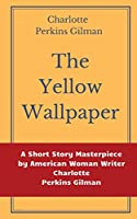 The Yellow Wallpaper by Charlotte Perkins Gilman: A Short Story Masterpiece by American Woman Writer Charlotte Perkins Gilman