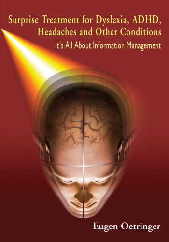 Surprise Treatment for Dyslexia, ADHD, Headaches and Other Conditions: It's All About Information Management