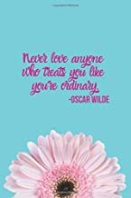Never Love Anyone Who Treats You Like You're Ordinary -Oscar Wilde: Inspirational Quotes Blank Lined Journal