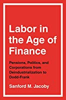 Labor in the Age of Finance: Pensions, Politics, and Corporations from Deindustrialization to Dodd-frank
