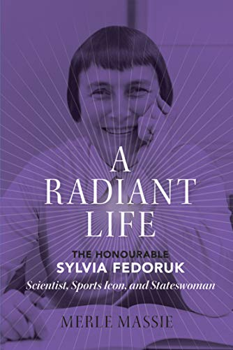 A Radiant Life: The Honourable Sylvia Fedoruk / Scientist, Sports Icon, and Stateswoman (English Edition)