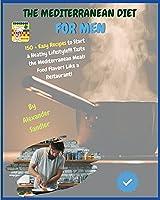 The Mediterranean Diet for Men: COOKBOOK + DIET ED.-150 + Easy Recipes to Start a Heathy Lifestyle!!! Taste the Mediterranean Meals Food Flavors Like a Restaurant!