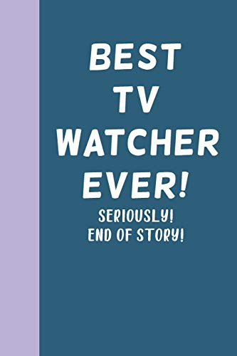 Best TV Watcher Ever! Seriously! End of Story!: Blank Lined Journal Notebook for Writing Notes, Lists, Ideas, and More Stylish Cover Design in Blue with Funny Quote