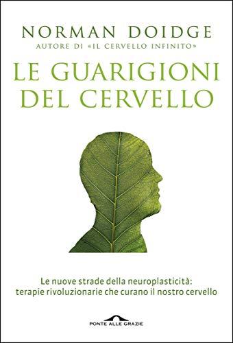 Le guarigioni del cervello: Le nuove strade della neuroplasticità: terapie rivoluzionarie che curano il nostro cervello