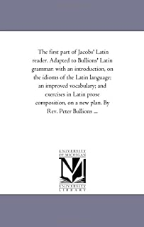 The first part of Jacobs' Latin reader. Adapted to Bullions' Latin grammar: with an introduction, on the idioms of the Lat...