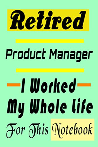 Retired Product Manager . I Worked My Whole Life For This Notebook: Funny Product Manager Gift for Retired Womens or Mens Lined Notebook Journal ... (alternative christmas and birthday cards)