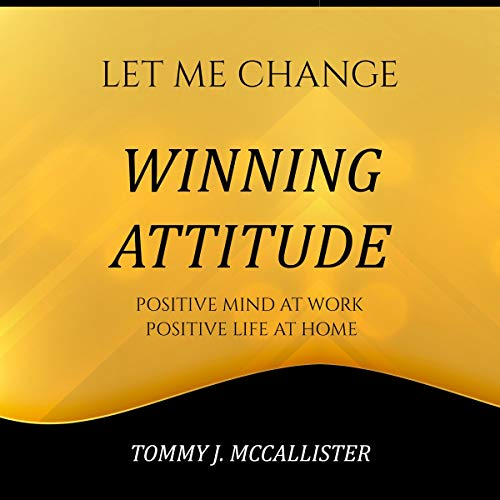 Winning Attitude: The Secrets of a Winning Mentality. Keeping a Positive Mind at Home and at Work (Let Me Change, Book 2)