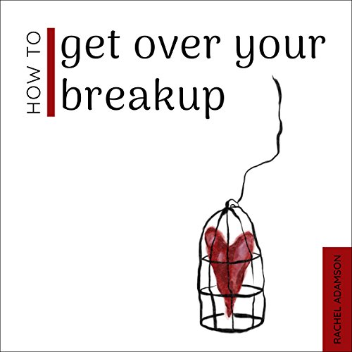 How to Get Over Your Breakup: The Definitive Guide to Recovering from a Breakup and Moving On with Life audiobook cover art