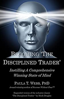 """Becoming """"The Disciplined Trader"""": Instilling a Comprehensive Winning State of Mind - (expanded version of the industry classic """"The Disciplined Trader"""" by Mark Douglas by [Paula T Webb PhD, Mark Douglas]"""