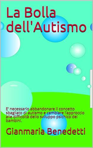 La Bolla dell'Autismo: E' necessario abbandonare il concetto sbagliato di autismo e cambiare l'approccio alle difficoltà dello sviluppo psichico dei bambini.