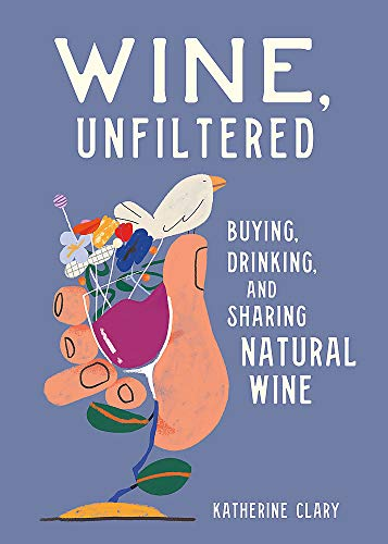 Wine, Unfiltered: Buying, Drinking, and Sharing Natural Wine