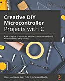 Creative DIY Microcontroller Projects with C: A practical guide to building PIC and STM32 microcontroller board applications with C programming (English Edition)