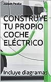 CONSTRUYE TU PROPIO COCHE ELÉCTRICO: Incluye diagramas
