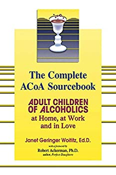 The Complete ACOA Sourcebook  Adult Children of Alcoholics  at Home at Work and in Love