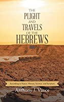 The Plight and Travels of the Hebrews: According to Vance: History, Science, and Scripture