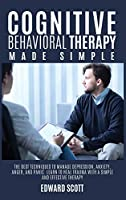 Cognitive behavioral Therapy Made Simple: The Best Techniques to Manage Depression, Anxiety, Anger, and Panic. Learn to Heal Trauma with a Simple and Effective Therapy.
