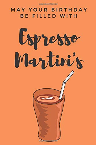 May your birthday be filled with espresso martini's | Notebook: Espresso martini gifts | Wine gifts | Beer gifts | Gin gifts - lined notebook/journal/diary/logbook