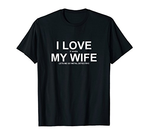 I Love It When My Wife Lets Me Go Metal Detecting Shirt
