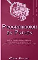Programación en Python: La guía definitiva para principiantes sobre los fundamentos del lenguaje Python, un curso acelerado con ejercicios paso a paso, consejos y trucos para aprender a programar en poco tiempo