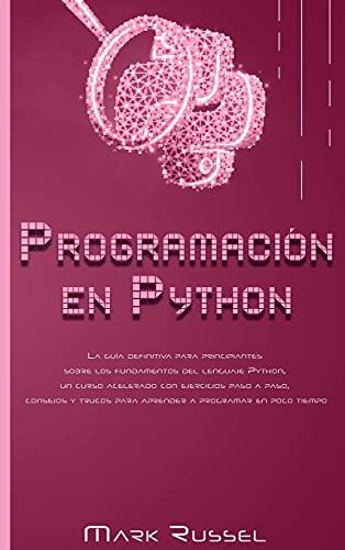 Programación en Python: La guía definitiva para principiantes sobre los fundamentos del lenguaje Python, un curso acelerado con ejercicios paso a ... para aprender a programar en poco tiempo