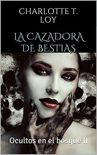 La Cazadora de Bestias: Ocultos en el bosque II de CHARLOTTE T. LOY