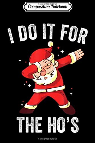 Composition Notebook: I Do It For The Ho's Funny Dabbing Santa Claus Xmas Men Gift Journal/Notebook Blank Lined Ruled 6x9 100 Pages