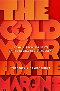 [Theodora Dragostinova]のThe Cold War from the Margins: A Small Socialist State on the Global Cultural Scene (English Edition)