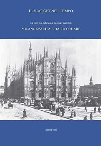 Il viaggio nel tempo. Le foto più belle dalla pagina Facebook «Milano sparita e da ricordare». Ediz. illustrata: 1