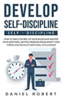 Develop Self Discipline: How to Take Control of Your Anger and Master Your Emotions, Getting Freedom from Anxiety and Stress, and Develop Emotional Intelligence