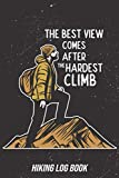 The Best View Comes After the Hardest Climb: Hiking & Trail Journal Log Book with Prompts to Write i...