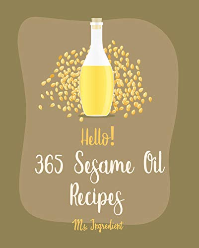 Hello! 365 Sesame Oil Recipes: Best Sesame Oil Cookbook Ever For Beginners [Korean BBQ Cookbook, Asian Tofu Cookbook, Chinese Dumpling Recipes, Korean Kimchi Cookbook, Thai Curry Recipe] [Book 1]