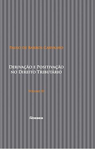Derivação e Positivação no Direito Tributário (Volume 3)