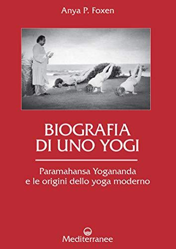 Biografia di uno Yogi: Paramahansa Yogananda e le origini dello yoga moderno (Italian Edition)