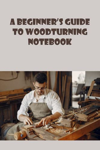 A Beginner's Guide to Woodturning Notebook: Notebook Journal  Diary/ Lined - Size 6x9 Inches 100 Pages