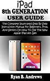 iPad 8th GENERATION USER GUIDE: The Complete Illustrated Step By Step Instruction Manual For Beginners, Pro, & Seniors On How To Use The New Apple iPad 8th Gen. With iPadOS 14 Practical Tips &Tricks
