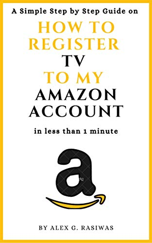 How to Register TV to my Amazon Account: A Simple Step by Step Guide on How to Register my TV to my Amazon Account in less than one minute (Amazon Mastery Book 5) (English Edition)