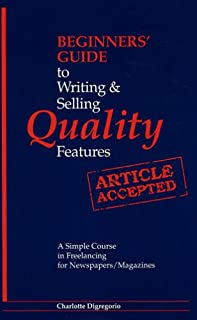 Beginners' Guide to Writing and Selling Quality Features: A Simple Course in Freelancing for Newspapers, Magazines