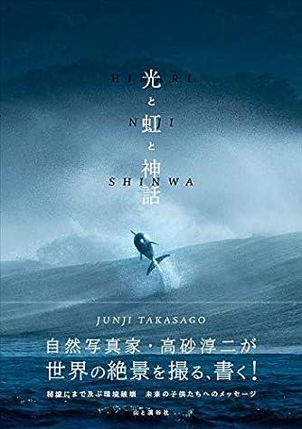 光と虹と神話 自然写真家・高砂淳二が世界の絶景を撮る、書く!
