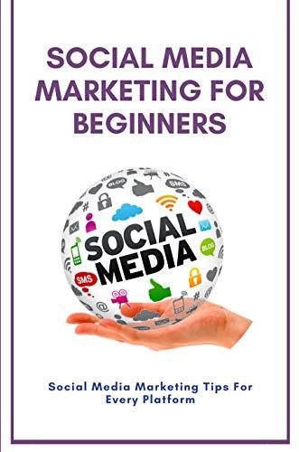Social Media Marketing For Beginners: Social Media Marketing Tips For Every Platform:...