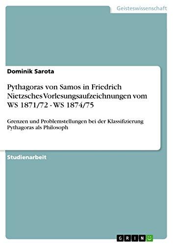 Pythagoras von Samos in Friedrich Nietzsches Vorlesungsaufzeichnungen vom WS 1871/72 - WS 1874/75: Grenzen und Problemstellungen bei der Klassifizierung Pythagoras als Philosoph (German Edition)