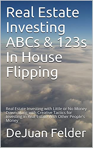 Real Estate Investing Books! - Real Estate Investing ABCs & 123s In House Flipping: Real Estate Investing with Little or No Money Down along with Creative Tactics for Investing in Real Estate With Other People's Money