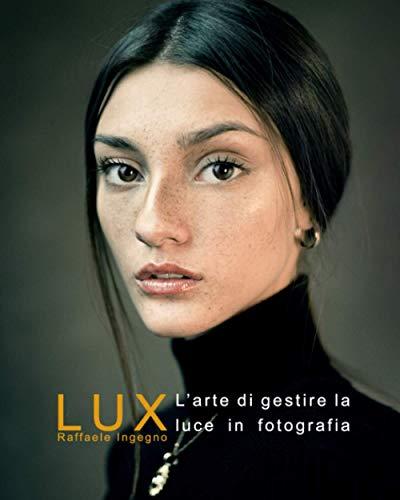 LUX: La gestione della luce in fotografia - Manuale completo sulla luce e la sua gestione in fotografia