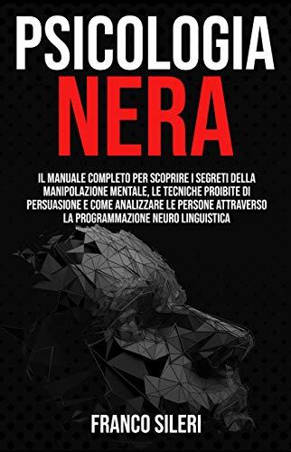 PSICOLOGIA NERA: Il Manuale completo per scoprire i Segreti della Manipolazione Mentale, le Tecniche Proibite di Persuasione e Come Analizzare le Persone ... la Programmazione Neuro Linguistica