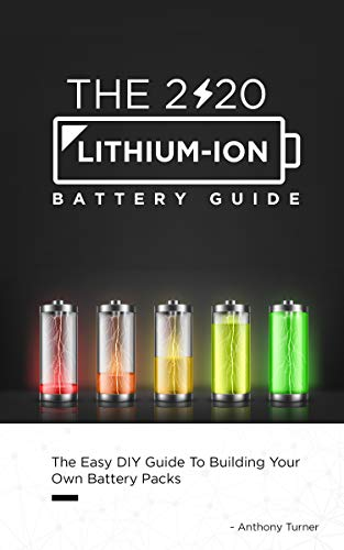 The 2020 Lithium-Ion Battery Guide: The Easy DIY Guide To Building Your Own Battery Packs (Lithium Ion Battery Book Book 1) (English Edition)