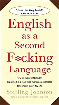 English as a Second F*cking Language: How to Swear Effectively, Explained in Detail with Numerous Examples Taken From Everyday Life by [Sterling Johnson]