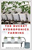 THE BUCKET HYDROPONICS FARMING: Easy Step by Step Guide On Starting Your Own Bucket Hydroponics Farming