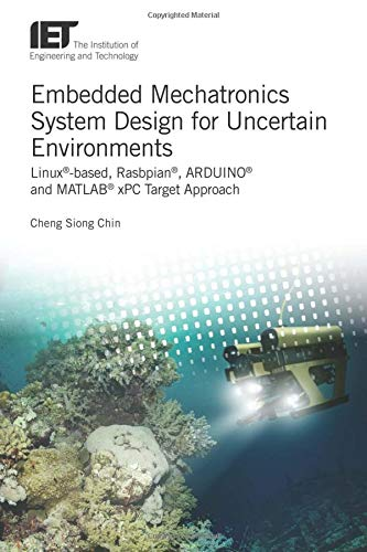 Embedded Mechatronics System Design for Uncertain Environments: Linux(r)-Based, Rasbpian(r), Arduino(r) and Matlab(r) Xpc Target Approaches (Control, Robotics and Sensors)