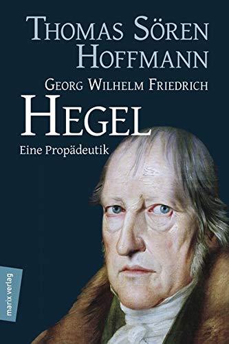 Georg Wilhelm Friedrich Hegel: Eine Propädeutik (Kleine Philosophische Reihe)